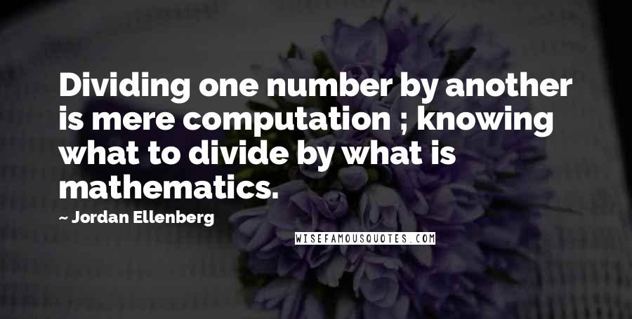 Jordan Ellenberg quotes: Dividing one number by another is mere computation ; knowing what to divide by what is mathematics.
