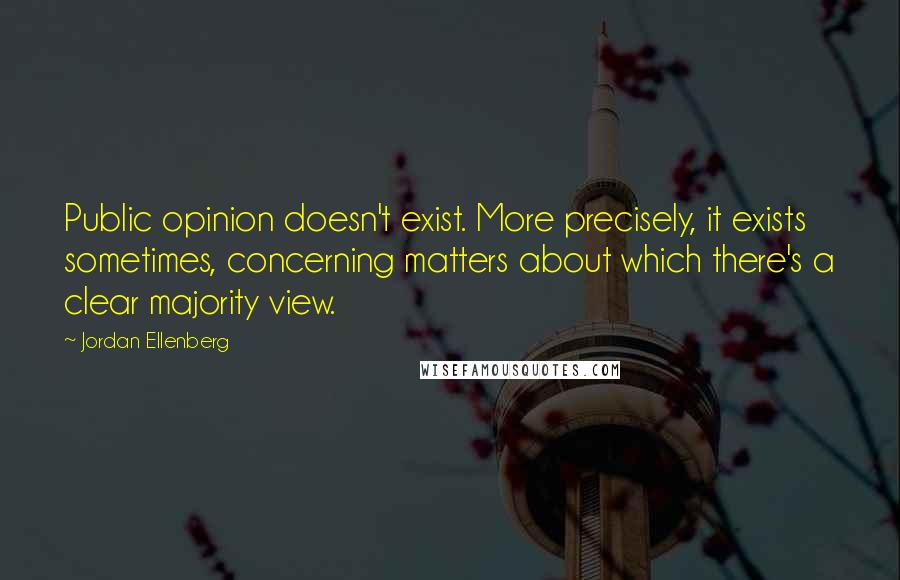 Jordan Ellenberg quotes: Public opinion doesn't exist. More precisely, it exists sometimes, concerning matters about which there's a clear majority view.