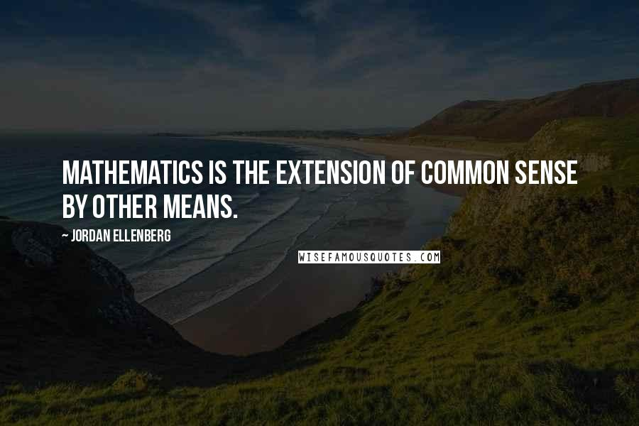 Jordan Ellenberg quotes: Mathematics is the extension of common sense by other means.