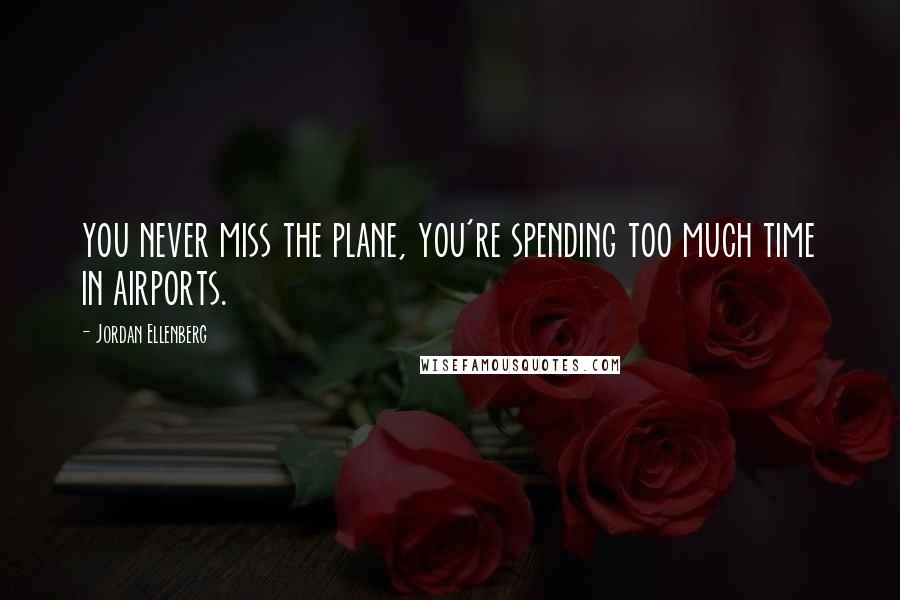 Jordan Ellenberg quotes: you never miss the plane, you're spending too much time in airports.
