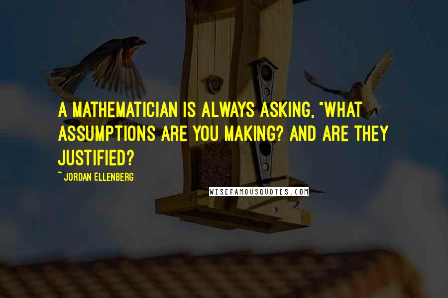 "Jordan Ellenberg quotes: A mathematician is always asking, ""What assumptions are you making? And are they justified?"