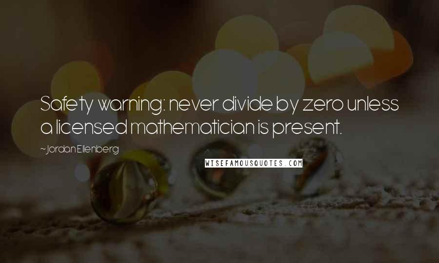 Jordan Ellenberg quotes: Safety warning: never divide by zero unless a licensed mathematician is present.