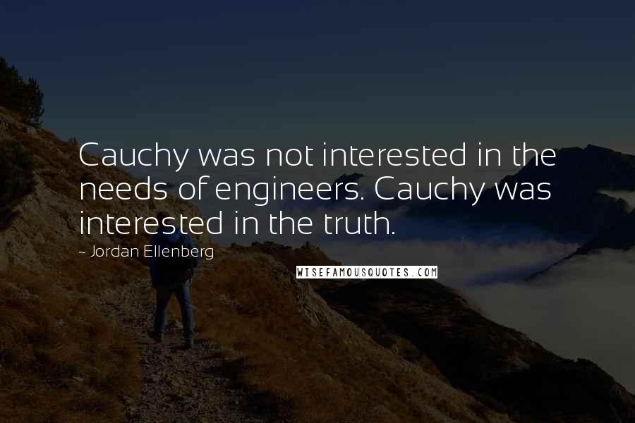 Jordan Ellenberg quotes: Cauchy was not interested in the needs of engineers. Cauchy was interested in the truth.
