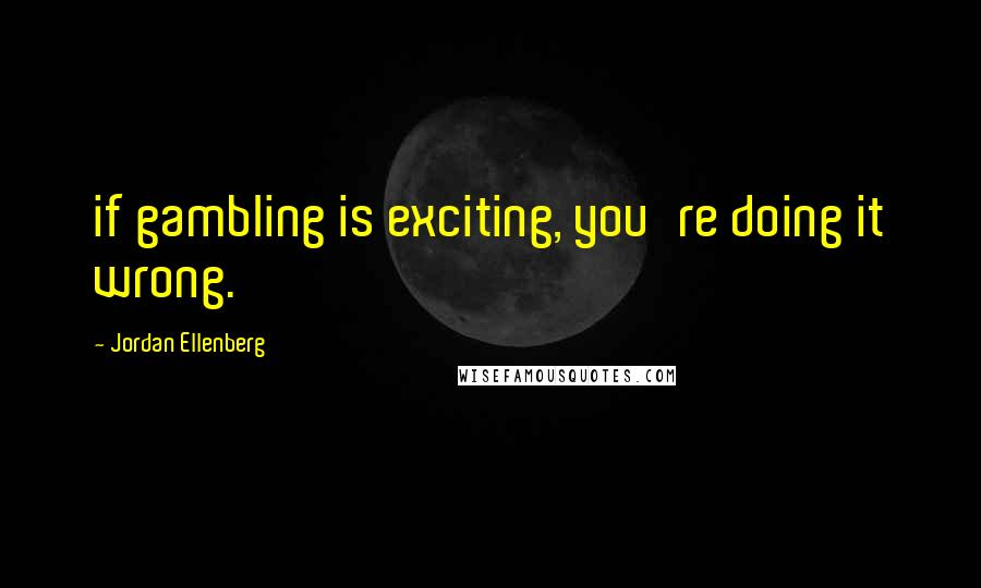 Jordan Ellenberg quotes: if gambling is exciting, you're doing it wrong.