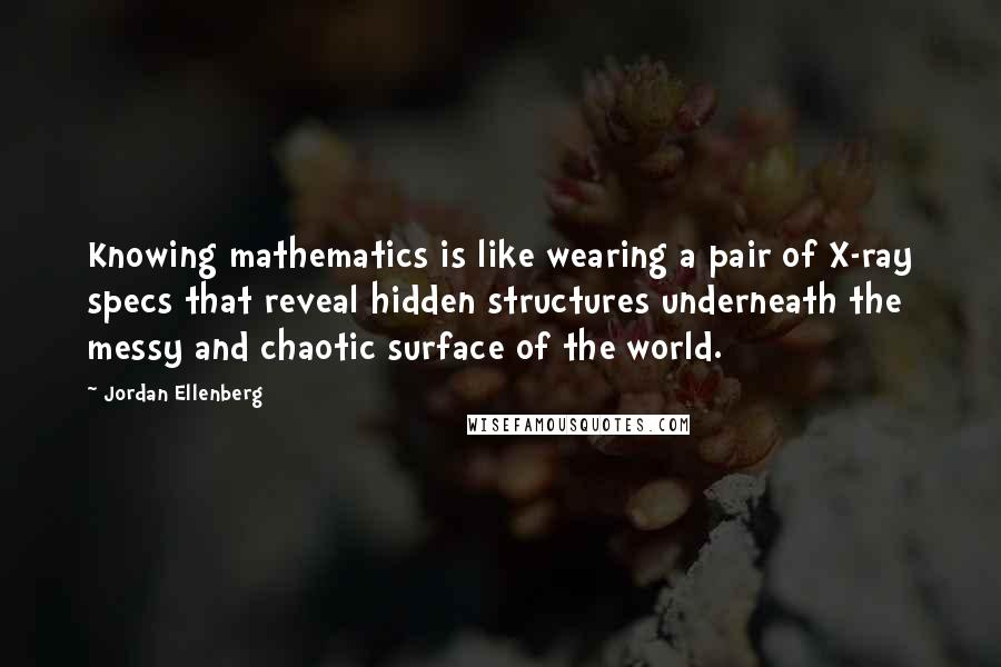 Jordan Ellenberg quotes: Knowing mathematics is like wearing a pair of X-ray specs that reveal hidden structures underneath the messy and chaotic surface of the world.
