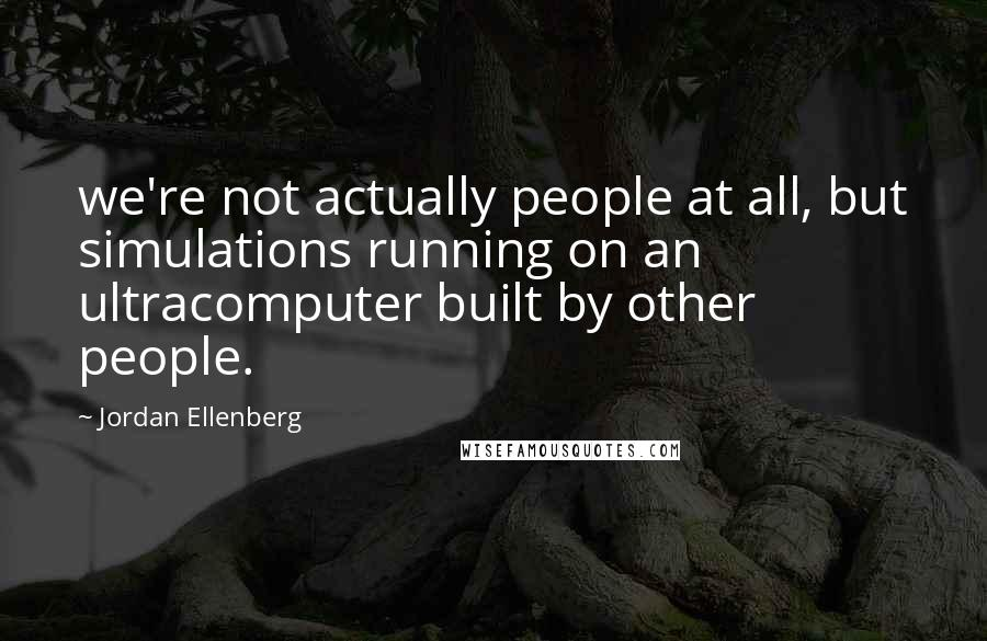 Jordan Ellenberg quotes: we're not actually people at all, but simulations running on an ultracomputer built by other people.
