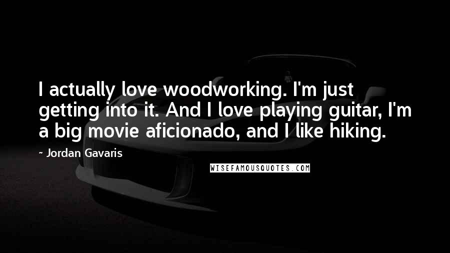 Jordan Gavaris quotes: I actually love woodworking. I'm just getting into it. And I love playing guitar, I'm a big movie aficionado, and I like hiking.