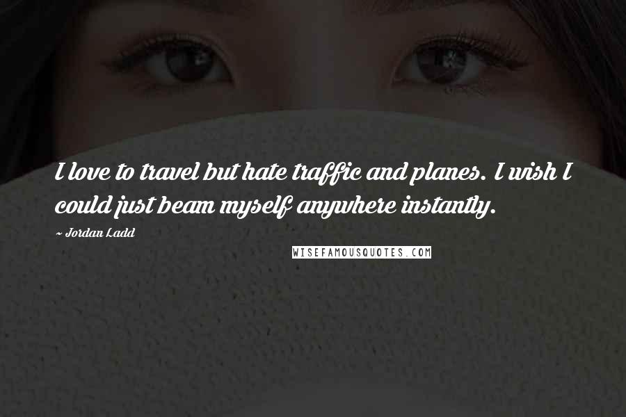 Jordan Ladd quotes: I love to travel but hate traffic and planes. I wish I could just beam myself anywhere instantly.