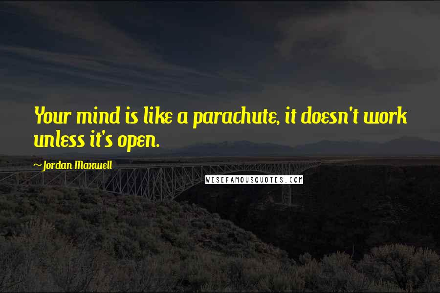 Jordan Maxwell quotes: Your mind is like a parachute, it doesn't work unless it's open.