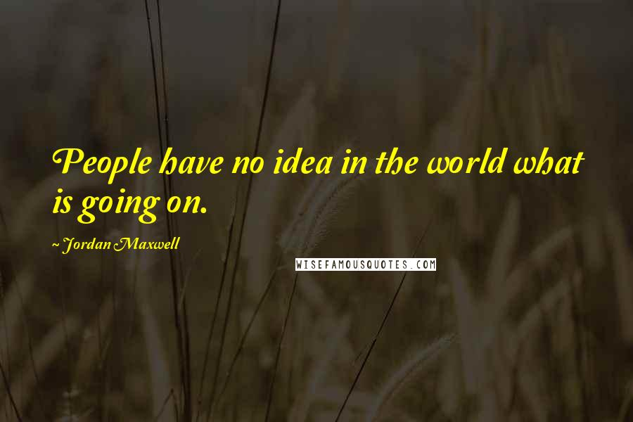 Jordan Maxwell quotes: People have no idea in the world what is going on.