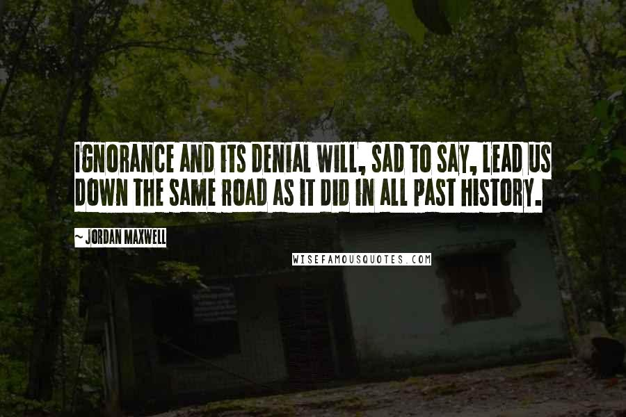 Jordan Maxwell quotes: Ignorance and its denial will, sad to say, lead us down the same road as it did in all past history.