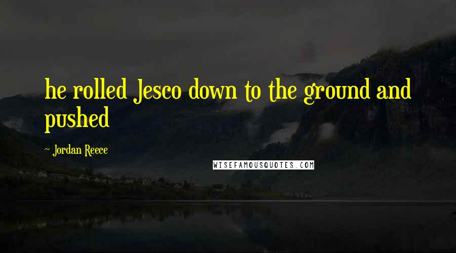 Jordan Reece quotes: he rolled Jesco down to the ground and pushed