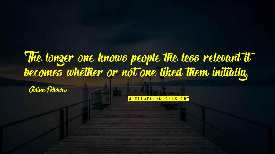 Jordan Sarah Weather Quotes By Julian Fellowes: The longer one knows people the less relevant