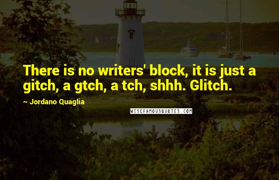 Jordano Quaglia quotes: There is no writers' block, it is just a gitch, a gtch, a tch, shhh. Glitch.
