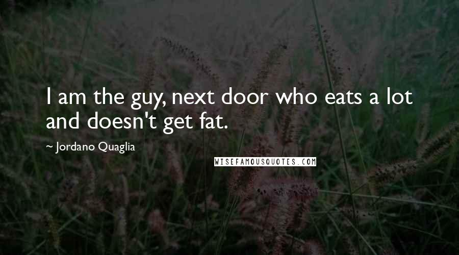 Jordano Quaglia quotes: I am the guy, next door who eats a lot and doesn't get fat.