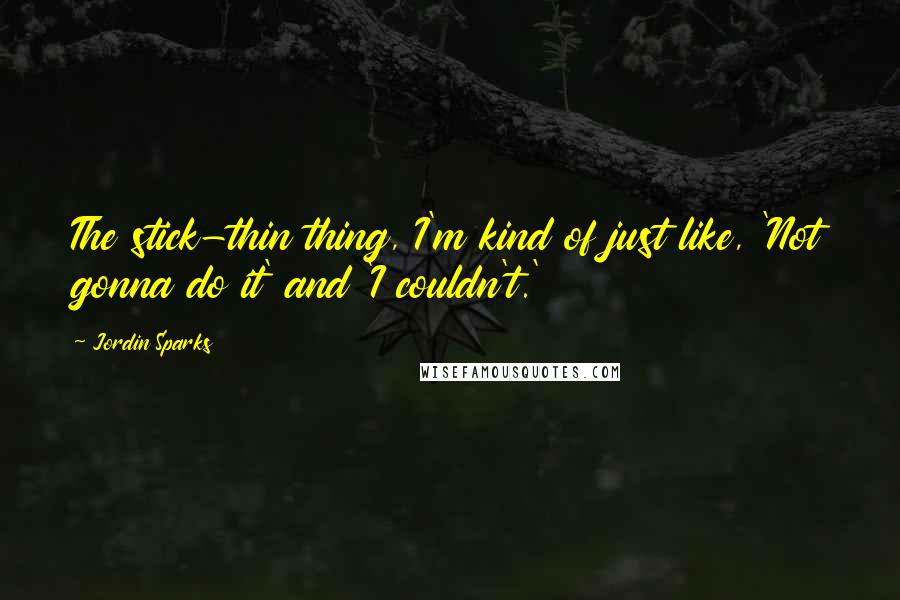 Jordin Sparks quotes: The stick-thin thing, I'm kind of just like, 'Not gonna do it' and 'I couldn't.'