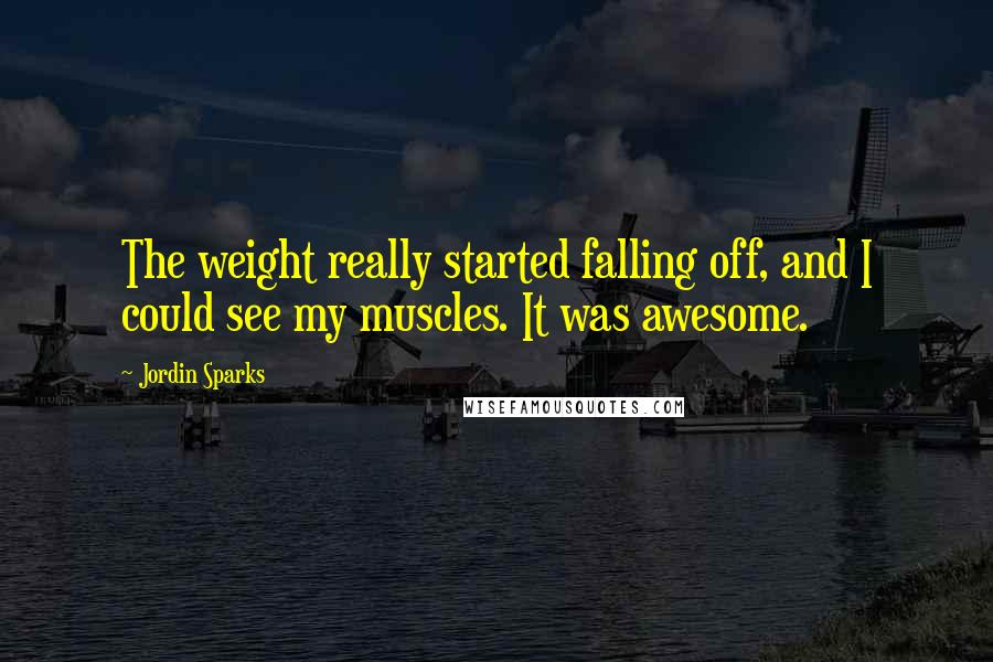 Jordin Sparks quotes: The weight really started falling off, and I could see my muscles. It was awesome.