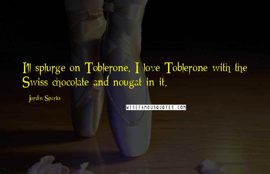Jordin Sparks quotes: I'll splurge on Toblerone. I love Toblerone with the Swiss chocolate and nougat in it.