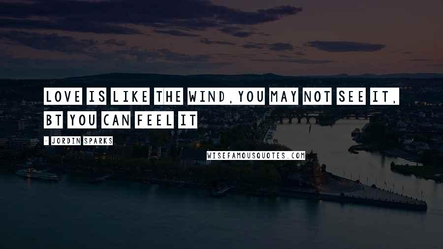 Jordin Sparks quotes: love is like the wind,you may not see it, bt you can feel it