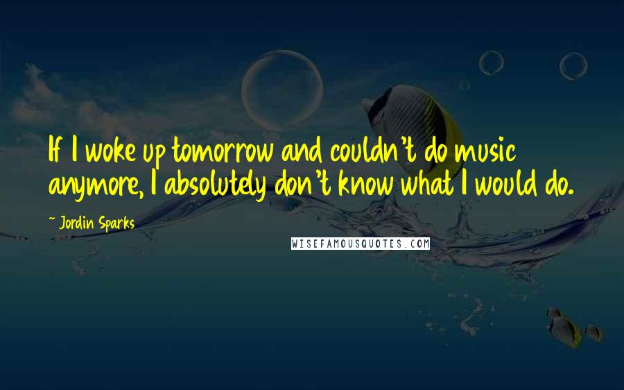 Jordin Sparks quotes: If I woke up tomorrow and couldn't do music anymore, I absolutely don't know what I would do.