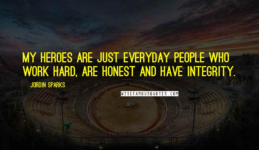 Jordin Sparks quotes: My heroes are just everyday people who work hard, are honest and have integrity.
