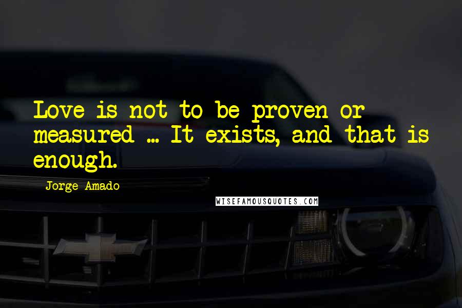 Jorge Amado quotes: Love is not to be proven or measured ... It exists, and that is enough.