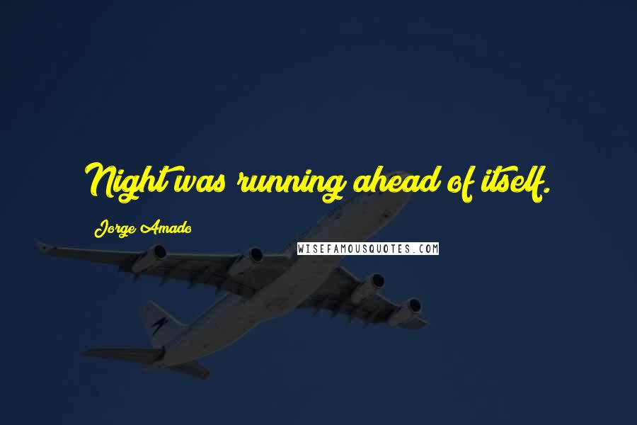 Jorge Amado quotes: Night was running ahead of itself.