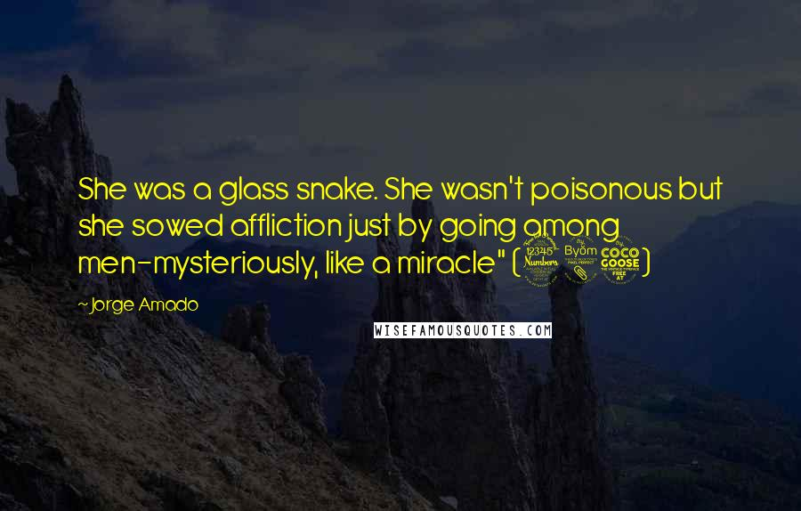 """Jorge Amado quotes: She was a glass snake. She wasn't poisonous but she sowed affliction just by going among men-mysteriously, like a miracle"""" (385)"""