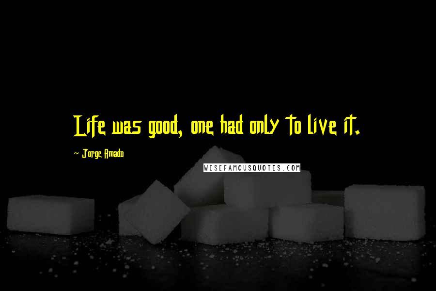 Jorge Amado quotes: Life was good, one had only to live it.