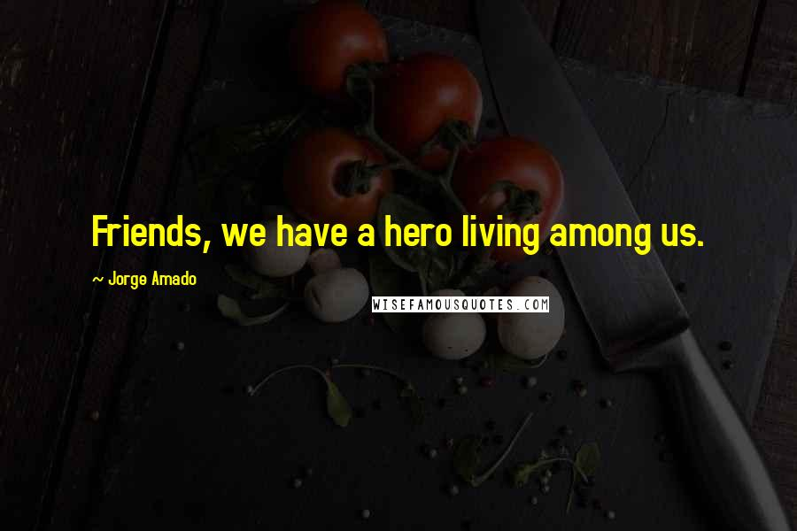 Jorge Amado quotes: Friends, we have a hero living among us.