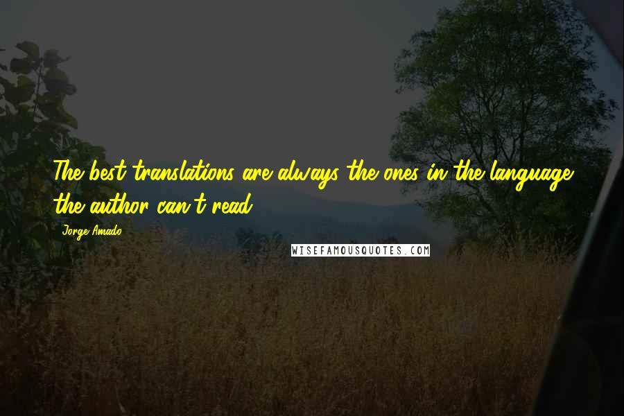 Jorge Amado quotes: The best translations are always the ones in the language the author can't read.