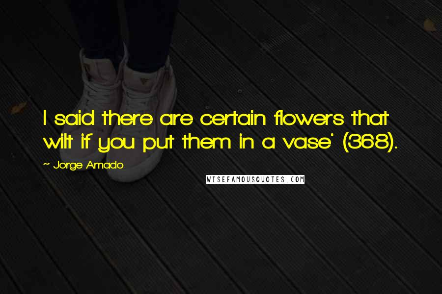Jorge Amado quotes: I said there are certain flowers that wilt if you put them in a vase' (368).