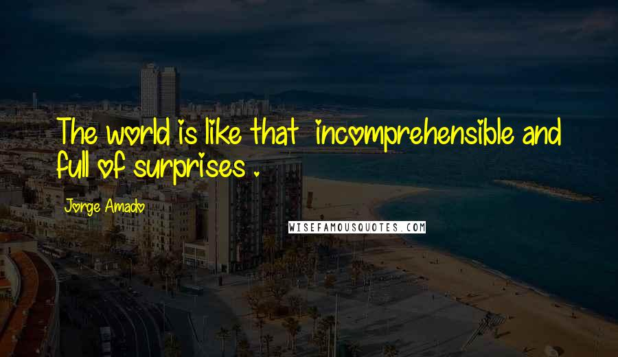 Jorge Amado quotes: The world is like that incomprehensible and full of surprises .