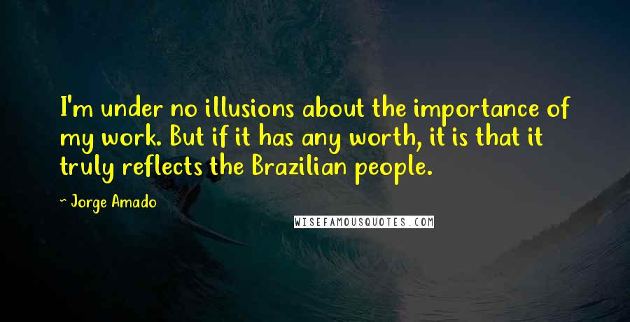 Jorge Amado quotes: I'm under no illusions about the importance of my work. But if it has any worth, it is that it truly reflects the Brazilian people.