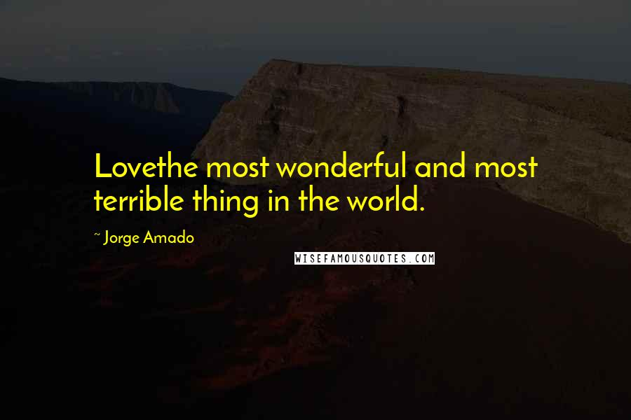 Jorge Amado quotes: Lovethe most wonderful and most terrible thing in the world.