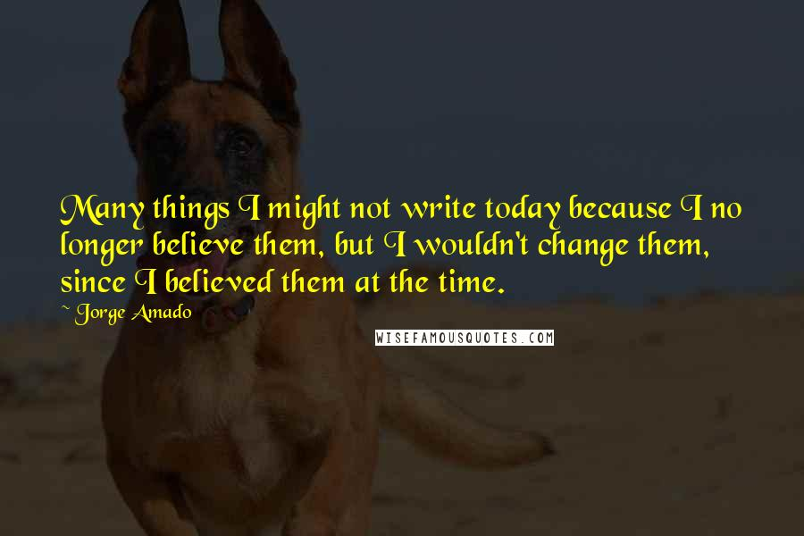 Jorge Amado quotes: Many things I might not write today because I no longer believe them, but I wouldn't change them, since I believed them at the time.