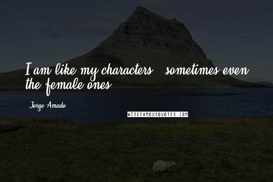 Jorge Amado quotes: I am like my characters - sometimes even the female ones.