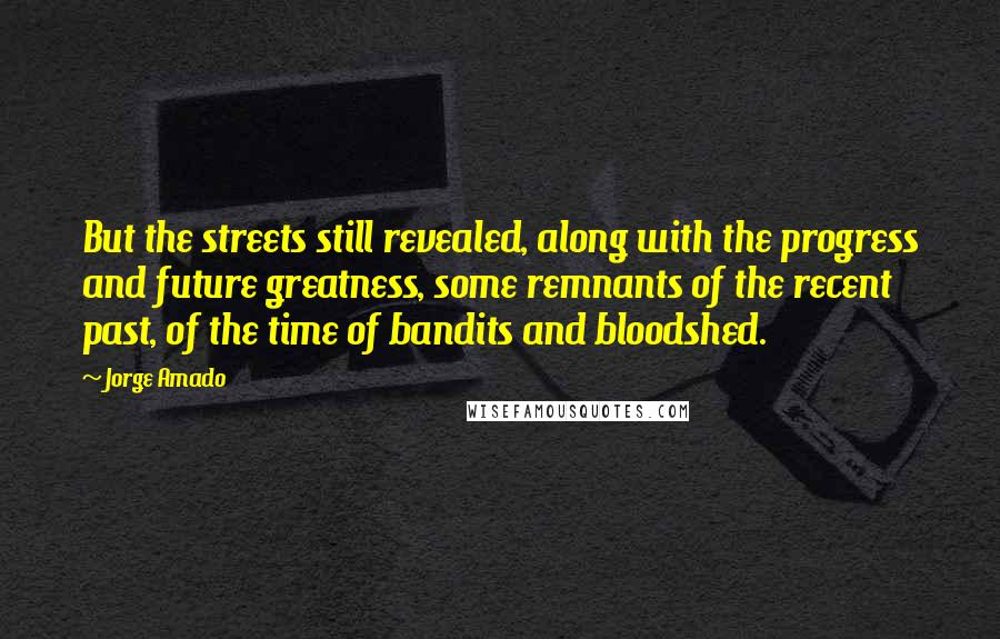 Jorge Amado quotes: But the streets still revealed, along with the progress and future greatness, some remnants of the recent past, of the time of bandits and bloodshed.