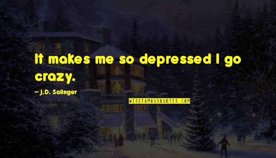 Jorge Bergoglio Quotes By J.D. Salinger: It makes me so depressed I go crazy.