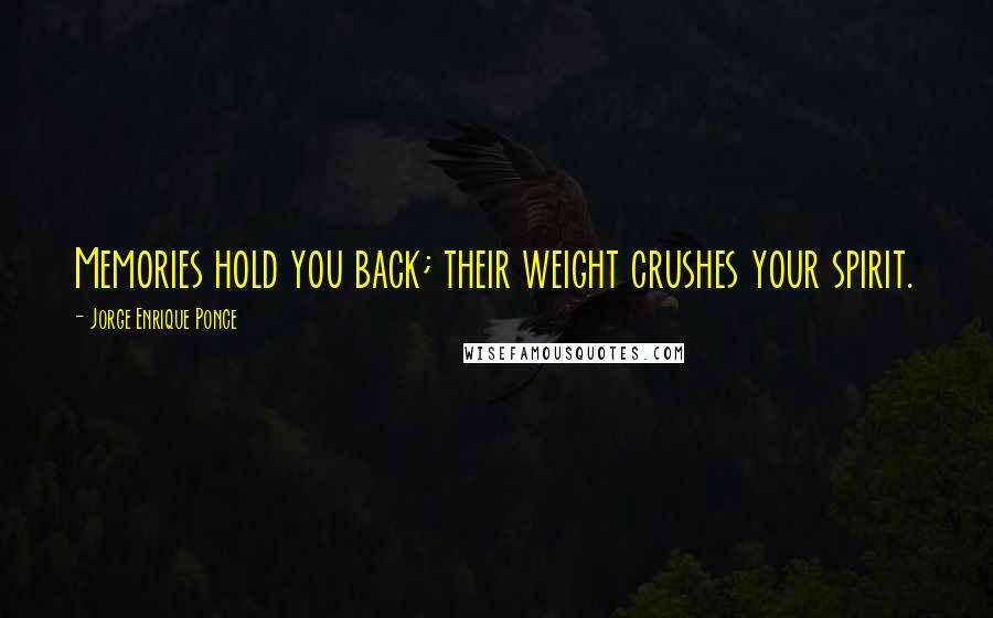 Jorge Enrique Ponce quotes: Memories hold you back; their weight crushes your spirit.