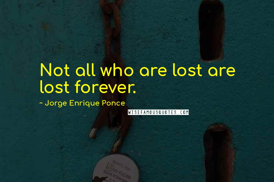 Jorge Enrique Ponce quotes: Not all who are lost are lost forever.