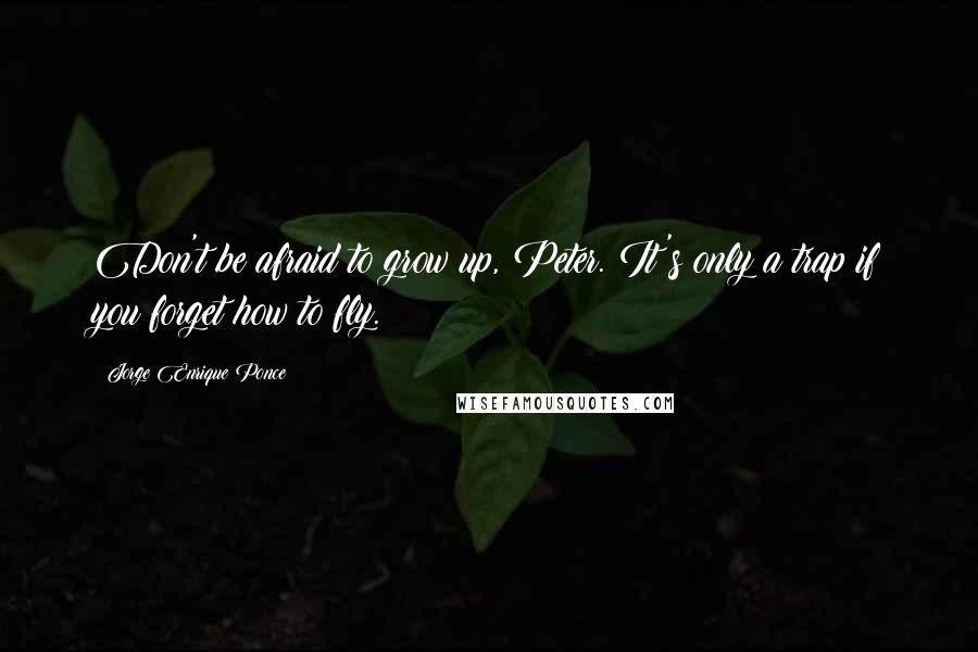 Jorge Enrique Ponce quotes: Don't be afraid to grow up, Peter. It's only a trap if you forget how to fly.