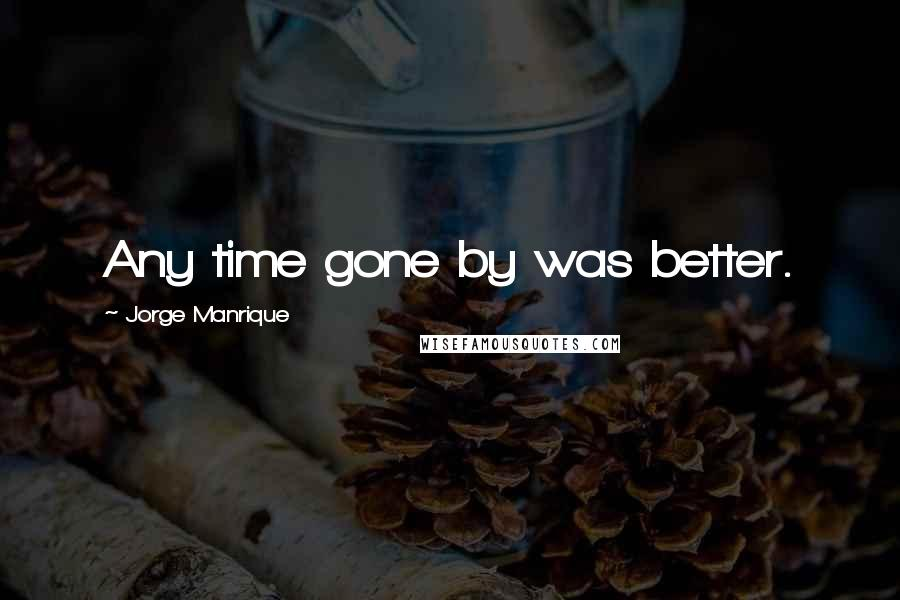 Jorge Manrique quotes: Any time gone by was better.