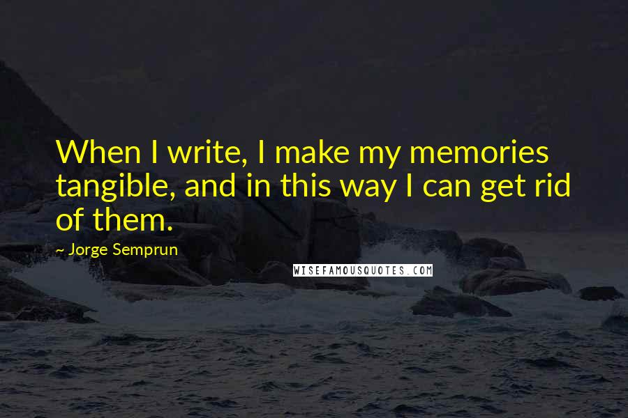 Jorge Semprun quotes: When I write, I make my memories tangible, and in this way I can get rid of them.