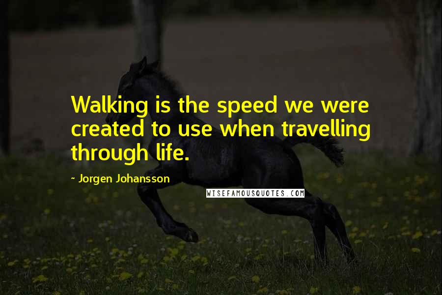 Jorgen Johansson quotes: Walking is the speed we were created to use when travelling through life.