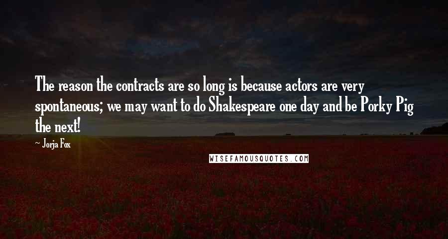 Jorja Fox quotes: The reason the contracts are so long is because actors are very spontaneous; we may want to do Shakespeare one day and be Porky Pig the next!