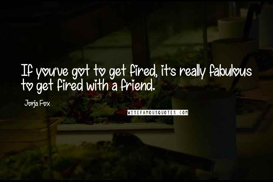 Jorja Fox quotes: If you've got to get fired, it's really fabulous to get fired with a friend.