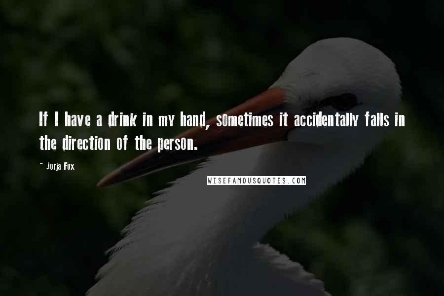 Jorja Fox quotes: If I have a drink in my hand, sometimes it accidentally falls in the direction of the person.