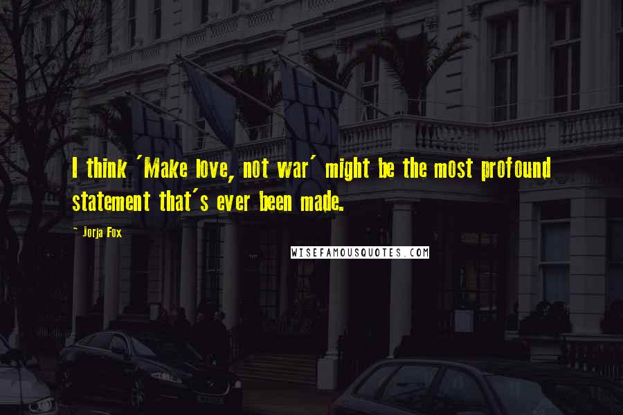 Jorja Fox quotes: I think 'Make love, not war' might be the most profound statement that's ever been made.
