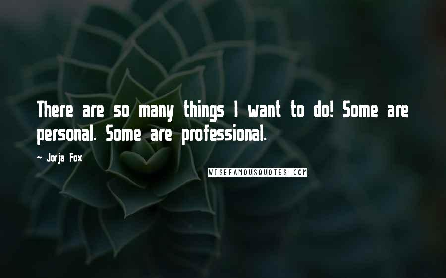 Jorja Fox quotes: There are so many things I want to do! Some are personal. Some are professional.
